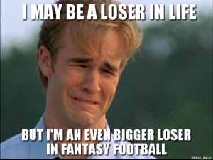 i-may-be-a-loser-in-life-but-im-an-even-bigger-loser-in-fantasy-football.jpg